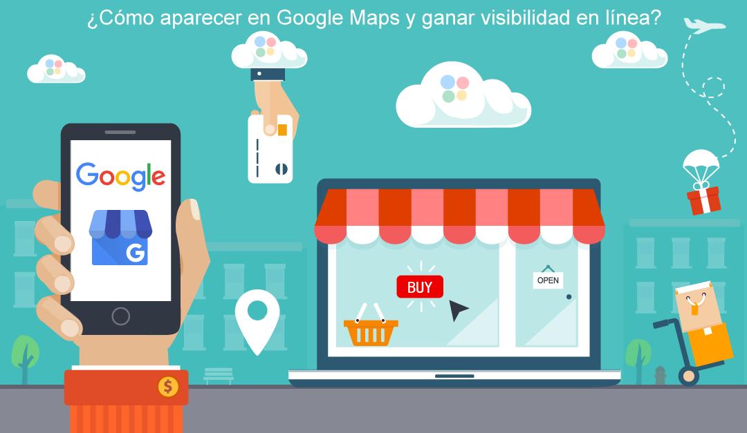 ¿Cómo aparecer en Google Maps y ganar visibilidad en línea?
